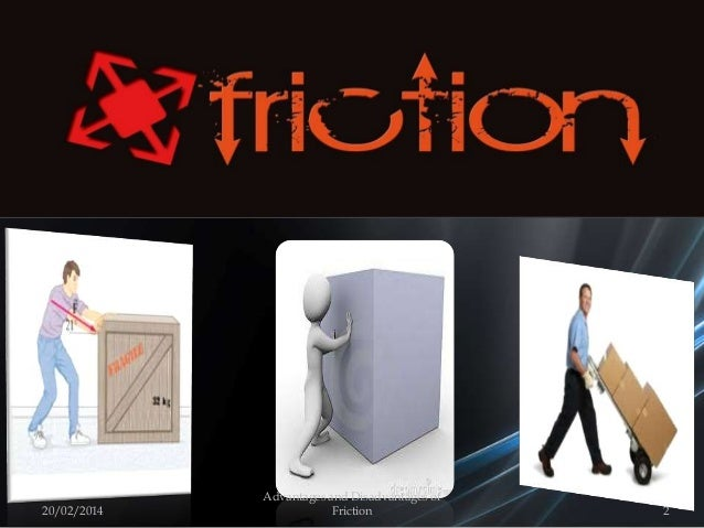 20/02/2014 2 Advantages and Disadvantages of Friction