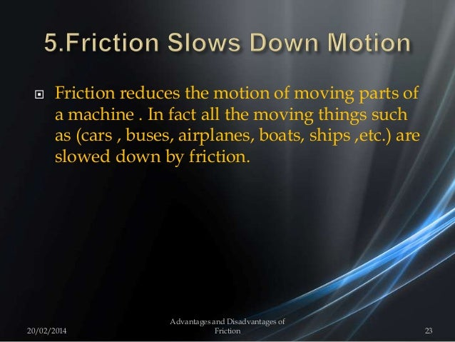 Friction reduces the motion of moving parts of a machine . In fact all the moving things such as (cars , buses, airplane...