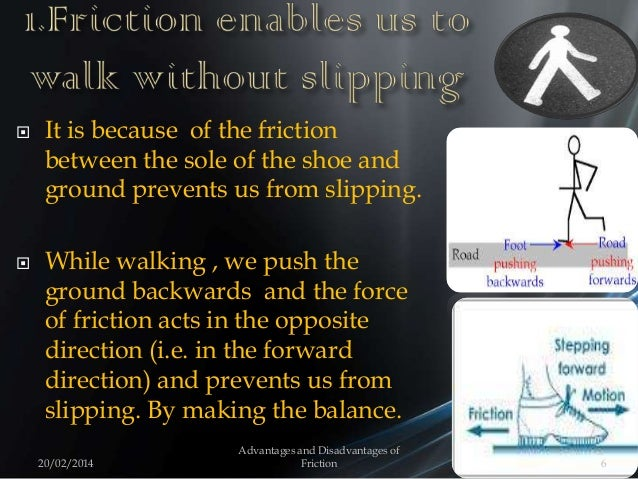  It is because of the friction between the sole of the shoe and ground prevents us from slipping.  While walking , we pu...