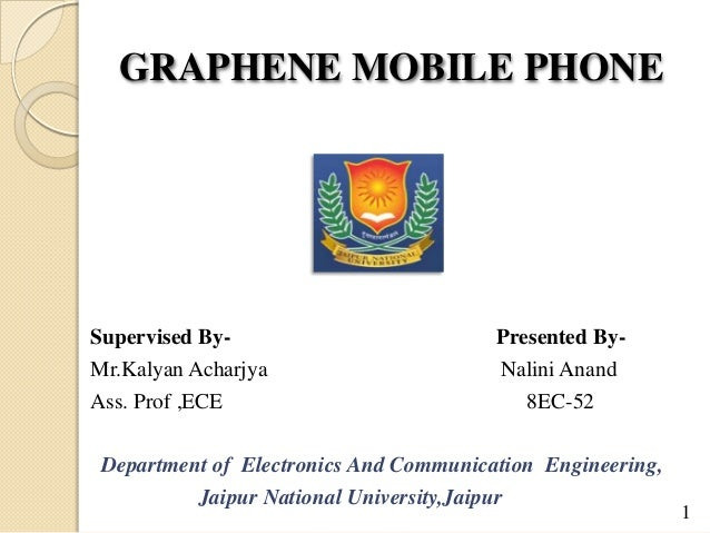 GRAPHENE MOBILE PHONE Supervised By- Presented By- Mr.Kalyan Acharjya Nalini Anand Ass. Prof ,ECE 8EC-52 Department of Ele...