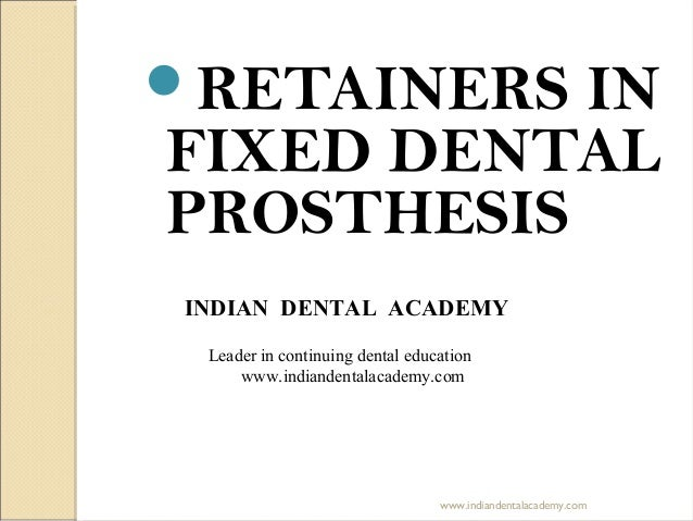 RETAINERS IN FIXED DENTAL PROSTHESIS INDIAN DENTAL ACADEMY Leader in continuing dental education www.indiandentalacademy....