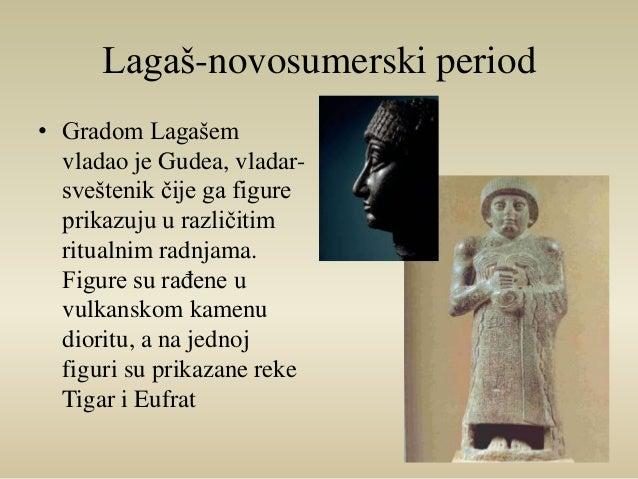 Lagaš-novosumerski period  • Gradom Lagašem  vladao je Gudea, vladar-sveštenik  čije ga figure  prikazuju u različitim  ri...