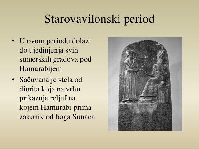 Starovavilonski period  • U ovom periodu dolazi  do ujedinjenja svih  sumerskih gradova pod  Hamurabijem  • Sačuvana je st...