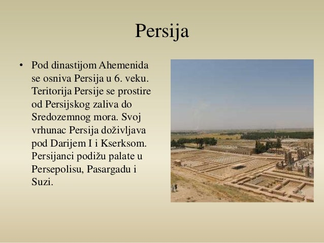 Persija  • Pod dinastijom Ahemenida  se osniva Persija u 6. veku.  Teritorija Persije se prostire  od Persijskog zaliva do...
