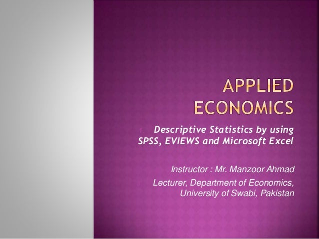 1. Descriptive Statistics by using  SPSS, EVIEWS and Microsoft Excel  2. Instructor : Mr. Manzoor Ahmad  3. Lecturer, Depa...