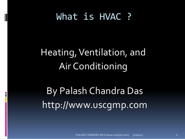 What is HVAC ? Heating,Ventilation, and Air Conditioning 5/2/2015 1PALASH CHANDRA DAS (www.uscgmp.com) By Palash Chandra D...