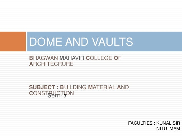 BHAGWAN MAHAVIR COLLEGE OF ARCHITECRURE SUBJECT : BUILDING MATERIAL AND CONSTRUCTION DOME AND VAULTS FACULTIES : KUNAL SIR...
