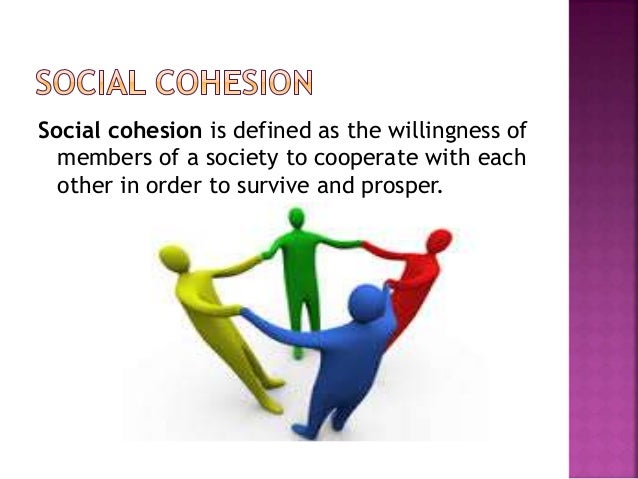 social cohesion Social cohesion as a social policy goal has recently appeared in policy statements in relation to outcomes associated with immigrant settlement this paper explores some of the literature on social cohesion, and how the.
