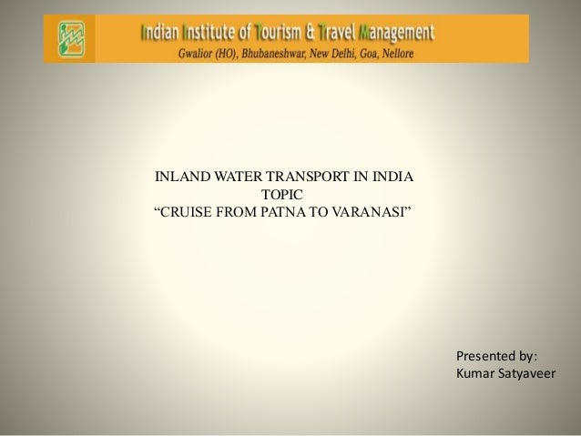 "INLAND WATER TRANSPORT IN INDIA  TOPIC  ""CRUISE FROM PATNA TO VARANASI""  Presented by:  Kumar Satyaveer"