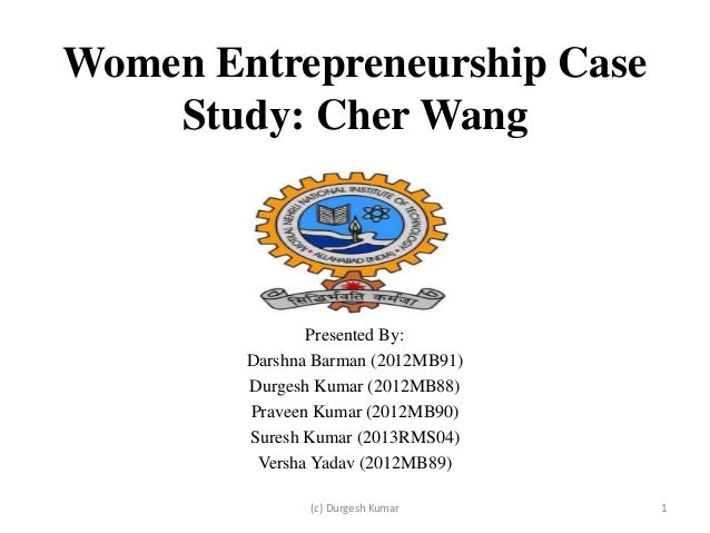 Women Entrepreneurship Case Study: Cher Wang  Presented By: Darshna Barman (2012MB91) Durgesh Kumar (2012MB88) Praveen Kum...
