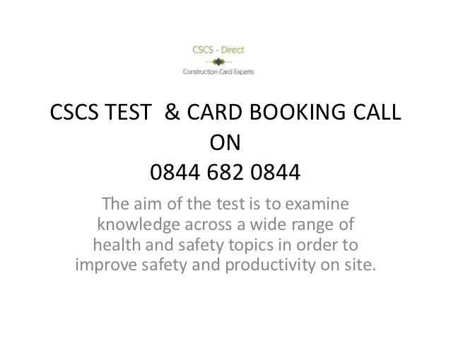 CSCS TEST & CARD BOOKING CALL              ON         0844 682 0844     The aim of the test is to examine    knowledge acr...