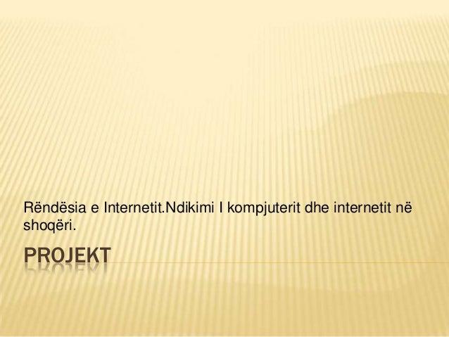 PROJEKT Rëndësia e Internetit.Ndikimi I kompjuterit dhe internetit në shoqëri.