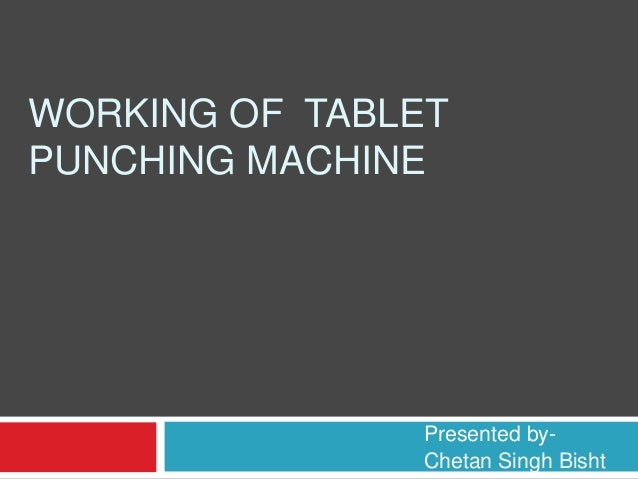 WORKING OF TABLET  PUNCHING MACHINE  Presented by-  Chetan Singh Bisht