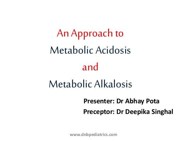 An Approach to Metabolic Acidosis and Metabolic Alkalosis Presenter: Dr Abhay Pota Preceptor: Dr Deepika Singhal www.dnbpe...