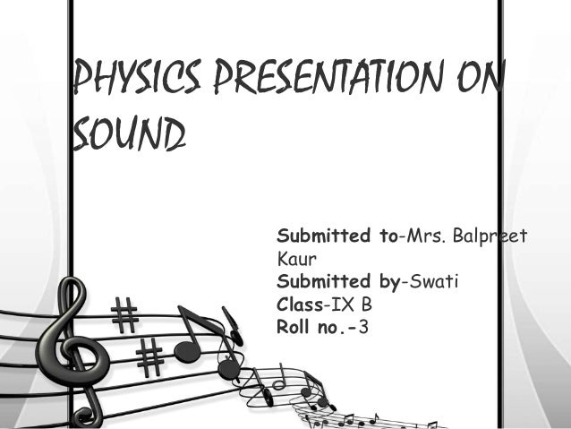PHYSICS PRESENTATION ON SOUND Submitted to-Mrs. Balpreet Kaur Submitted by-Swati Class-IX B Roll no.-3