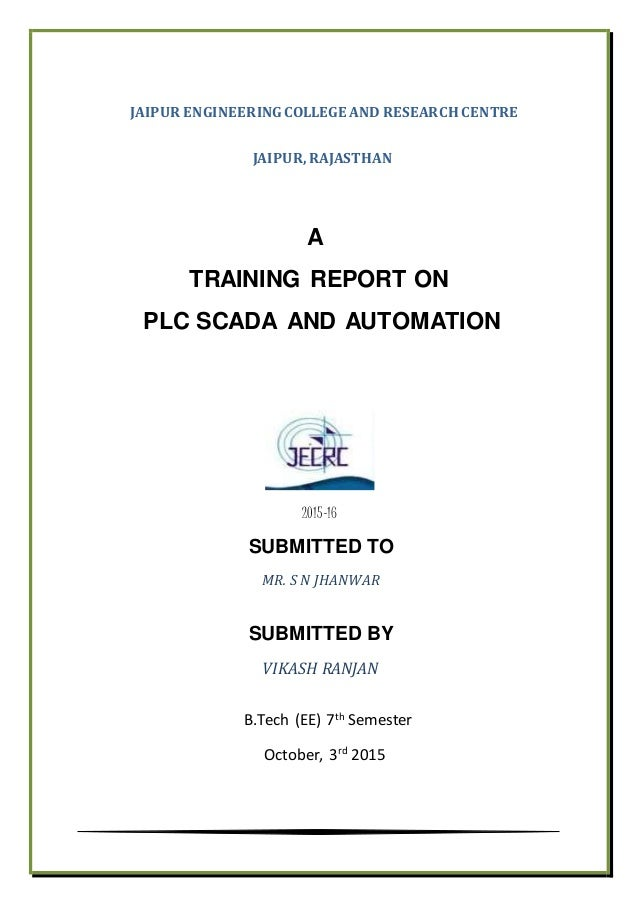 JAIPUR ENGINEERINGCOLLEGE AND RESEARCH CENTRE JAIPUR,RAJASTHAN A TRAINING REPORT ON PLC SCADA AND AUTOMATION 2015-16 SUBMI...