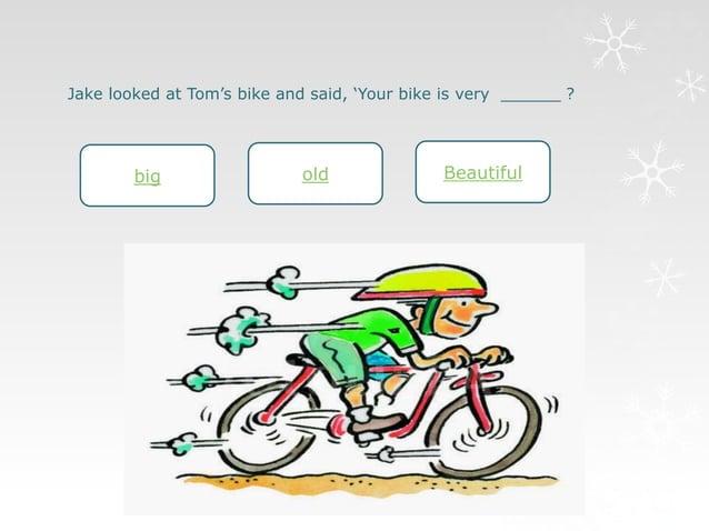 Jake looked at Tom's bike and said, 'Your bike is very ______ ?  big old Beautiful