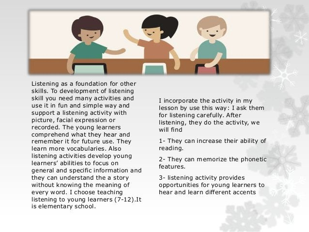 Listening as a foundation for other  skills. To development of listening  skill you need many activities and  use it in fu...