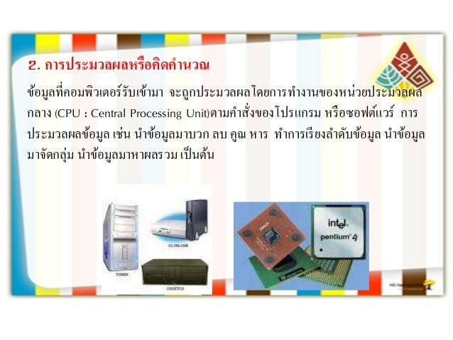 2. กำรประมวลผลหรือคิดคำนวณ ข้อมูลที่คอมพิวเตอร์รับเข้ามา จะถูกประมวลผลโดยการทางานของหน่วยประมวลผล กลาง (CPU : Central Proc...