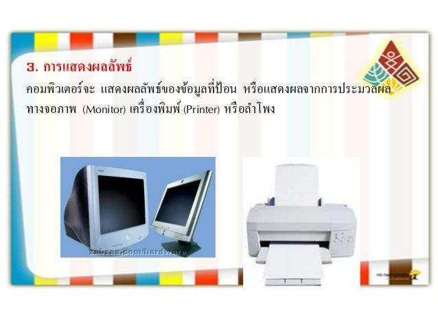 3. กำรแสดงผลลัพธ์ คอมพิวเตอร์จะ แสดงผลลัพธ์ของข้อมูลที่ป้อน หรือแสดงผลจากการประมวลผล ทางจอภาพ (Monitor) เครื่องพิมพ์(Print...