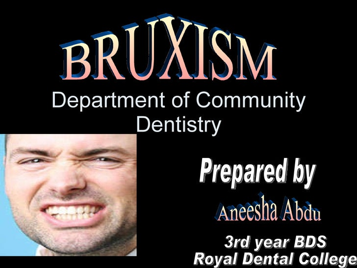 Department of Community Dentistry BRUXISM Prepared by Aneesha Abdu 3rd year BDS Royal Dental College