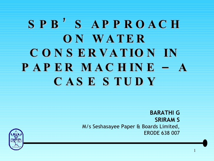 SPB'S APPROACH ON WATER CONSERVATION IN PAPER MACHINE – A CASE STUDY BARATHI G SRIRAM S M/s Seshasayee Paper & Boards Limi...