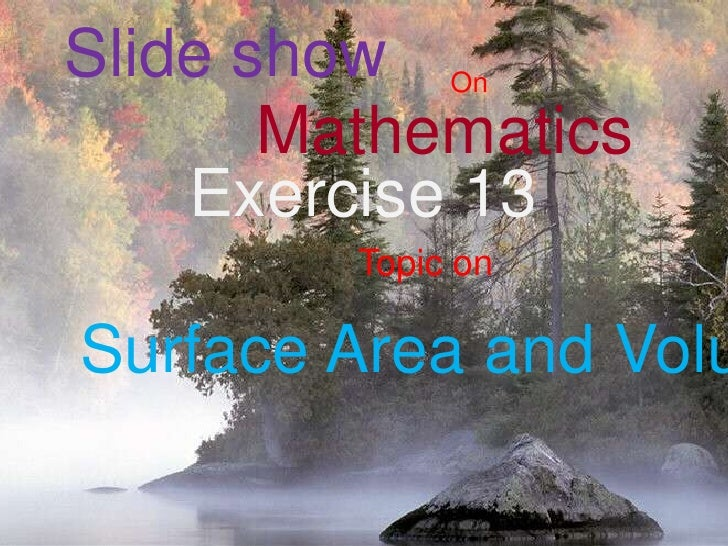 Slide show<br />On <br />Mathematics <br />Exercise 13<br />Topic on <br />Surface Area and Volume<br />