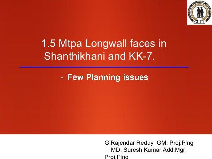 1.5 Mtpa Longwall faces inShanthikhani and KK-7.             G.Rajendar Reddy GM, Proj.Plng               MD. Suresh Kumar...