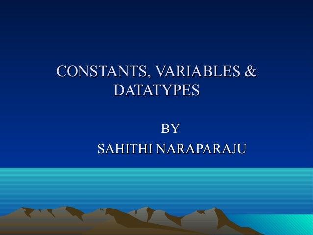CONSTANTS, VARIABLES & DATATYPES BY SAHITHI NARAPARAJU
