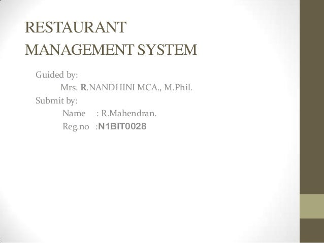 RESTAURANT MANAGEMENT SYSTEM Guided by: Mrs. R.NANDHINI MCA., M.Phil. Submit by: Name : R.Mahendran. Reg.no :N1BIT0028