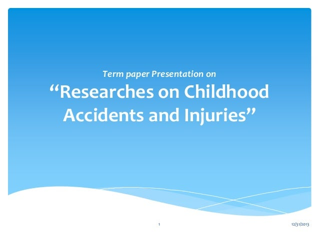 Term paper Presentation on  ''Researches on Childhood Accidents and Injuries''  1  12/31/2013