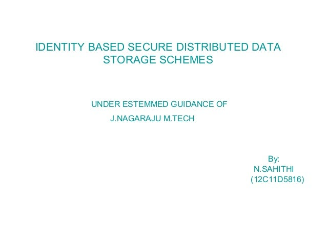 IDENTITY BASED SECURE DISTRIBUTED DATA STORAGE SCHEMES UNDER ESTEMMED GUIDANCE OF J.NAGARAJU M.TECH By: N.SAHITHI (12C11D5...