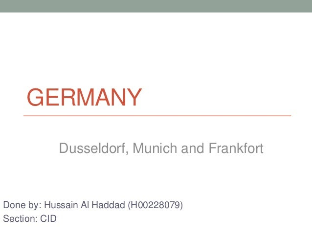 GERMANY Done by: Hussain Al Haddad (H00228079) Section: CID Dusseldorf, Munich and Frankfort