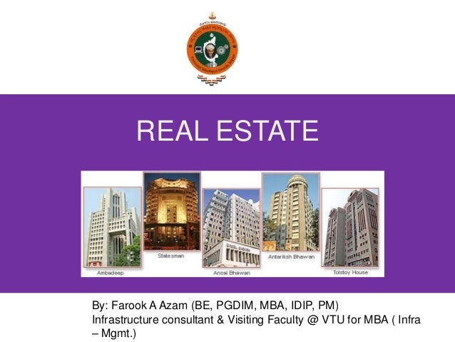 REAL ESTATE By: Farook A Azam (BE, PGDIM, MBA, IDIP, PM) Infrastructure consultant & Visiting Faculty @ VTU for MBA ( Infr...