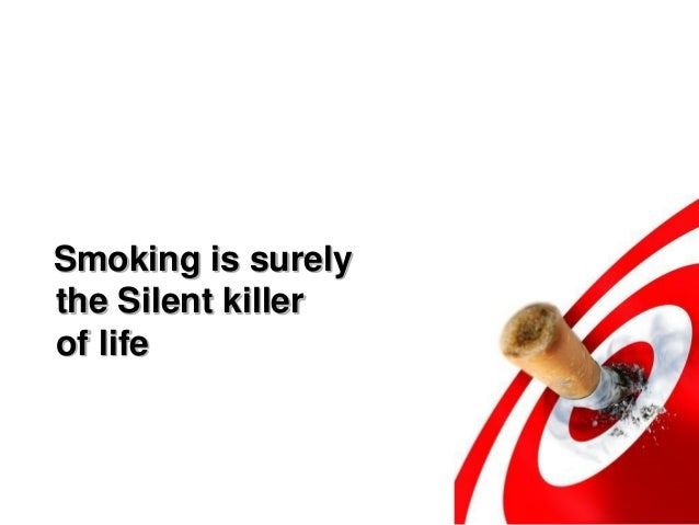 smoking the silent killer essay Essay on smoking a silent killer instead of food, some people use electronic cigarettes to combat nicotine cravings, but the long term effects of those are unknown.