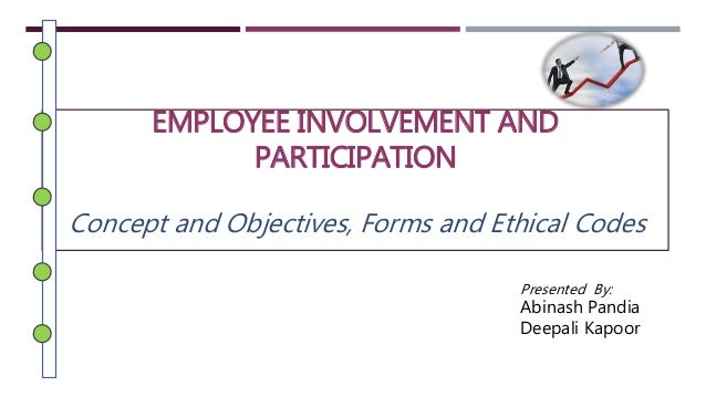 EMPLOYEE INVOLVEMENT AND  PARTICIPATION  Concept and Objectives, Forms and Ethical Codes  Presented By:  Abinash Pandia  D...