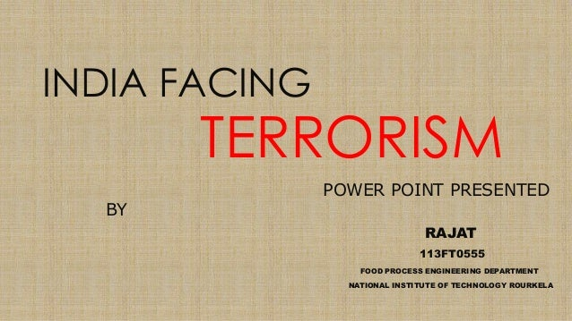 INDIA FACING TERRORISM POWER POINT PRESENTED BY RAJAT 113FT0555 FOOD PROCESS ENGINEERING DEPARTMENT NATIONAL INSTITUTE OF ...
