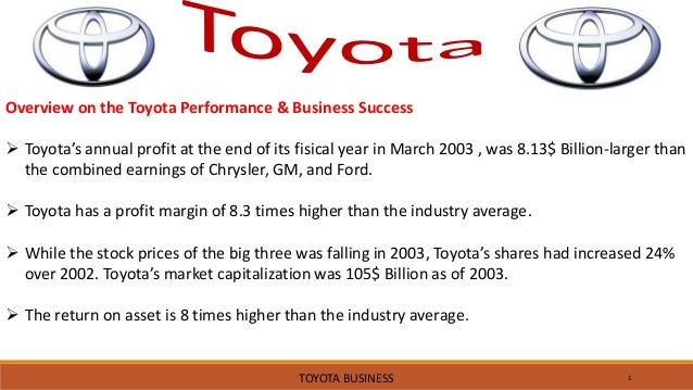 1 Overview on the Toyota Performance & Business Success  Toyota's annual profit at the end of its fisical year in March 2...