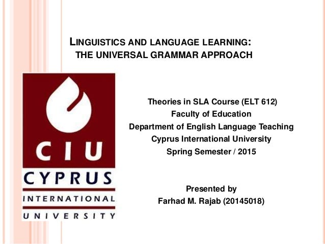 LINGUISTICS AND LANGUAGE LEARNING: THE UNIVERSAL GRAMMAR APPROACH Theories in SLA Course (ELT 612) Faculty of Education De...