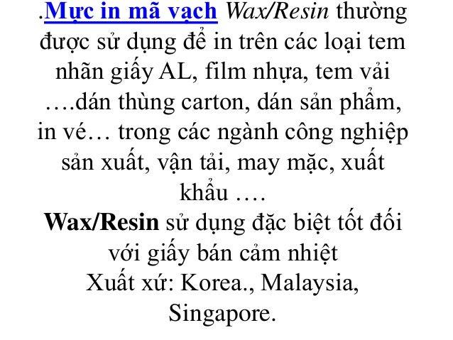 .Mực in mã vạch Wax/Resin thường được sử dụng để in trên các loại tem nhãn giấy AL, film nhựa, tem vải ….dán thùng carton,...