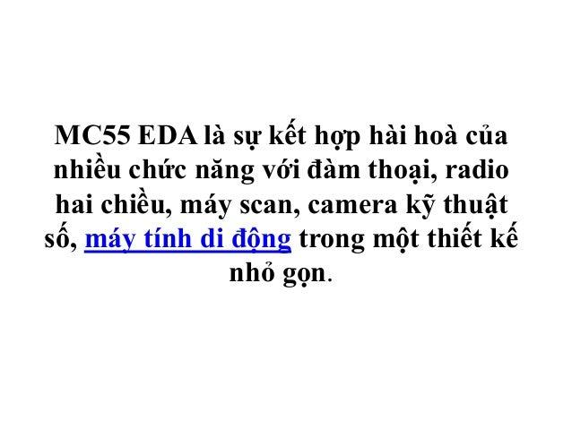 MC55 EDA là sự kết hợp hài hoà của nhiều chức năng với đàm thoại, radio hai chiều, máy scan, camera kỹ thuật số, máy tính ...