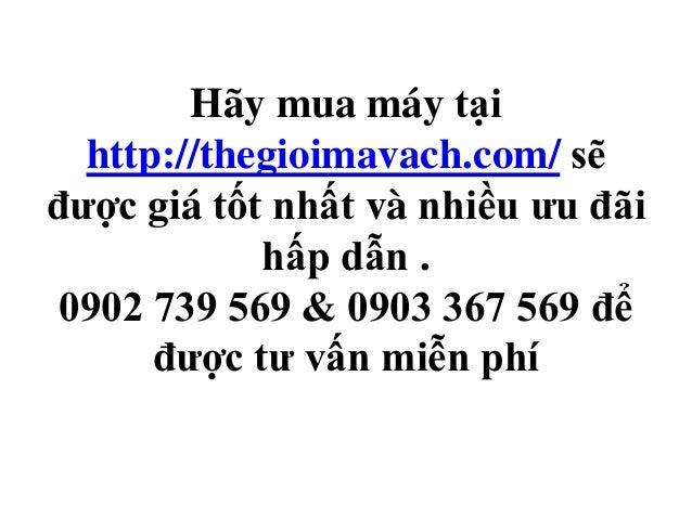 Hãy mua máy tại http://thegioimavach.com/ sẽ được giá tốt nhất và nhiều ưu đãi hấp dẫn . 0902 739 569 & 0903 367 569 để đư...