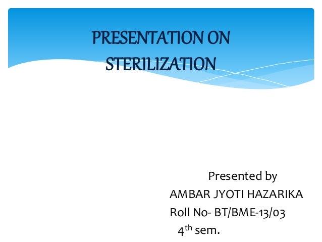 Presented by AMBAR JYOTI HAZARIKA Roll No- BT/BME-13/03 4th sem. PRESENTATION ON STERILIZATION