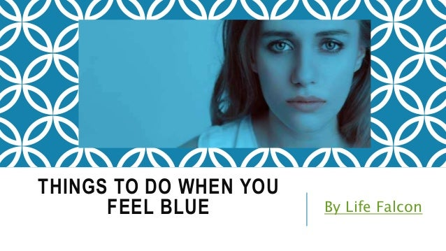 THINGS TO DO WHEN YOU FEEL BLUE By Life Falcon