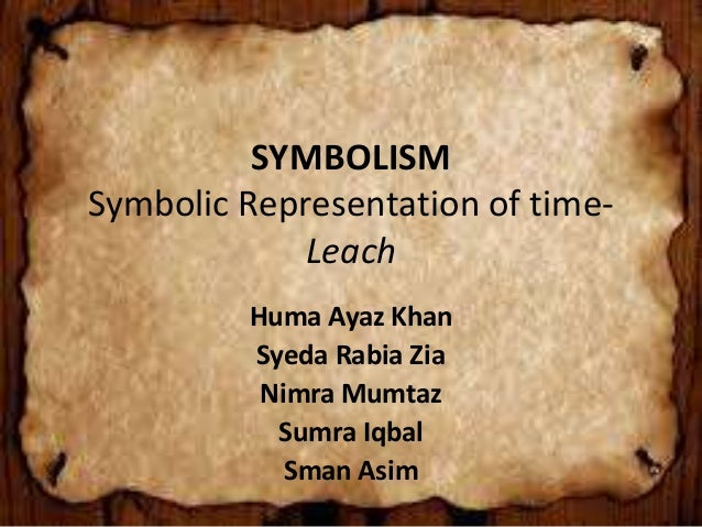 SYMBOLISM Symbolic Representation of time- Leach Huma Ayaz Khan Syeda Rabia Zia Nimra Mumtaz Sumra Iqbal Sman Asim