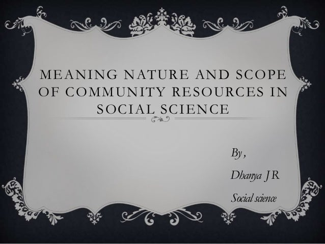 MEANING NATURE AND SCOPE OF COMMUNITY RESOURCES IN SOCIAL SCIENCE By, Dhanya JR Socialscience