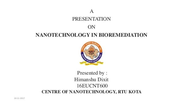 A PRESENTATION ON NANOTECHNOLOGY IN BIOREMEDIATION Presented by : Himanshu Dixit 16EUCNT600 CENTRE OF NANOTECHNOLOGY, RTU ...