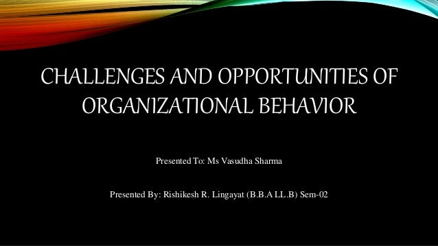 challenges and opportunities of organizational behavior Corporate leadership: opportunities & challenge essay  challenges and opportunities of organizational behavior 1  challenges and opportunities the.