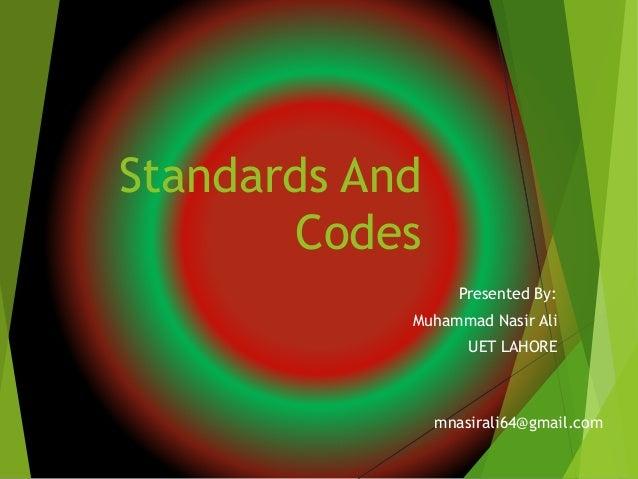 Standards And Codes Presented By: Muhammad Nasir Ali UET LAHORE mnasirali64@gmail.com
