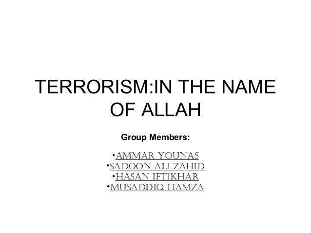 TERRORISM:IN THE NAME OF ALLAH Group Members: •AmmAr YounAs •sAdoon Ali ZAhid •hAsAn iftikhAr •musAddiq hAmZA